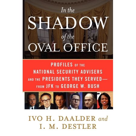In The Shadow Of The Oval Office  Profiles Of The National Security Advisers And The Presidents They Served  From Jfk To George W  Bush