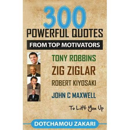 300 Powerful Quotes from Top Motivators Tony Robbins, Zig Ziglar, Robert Kiyosaki, John C Maxwell ... to Lift... by