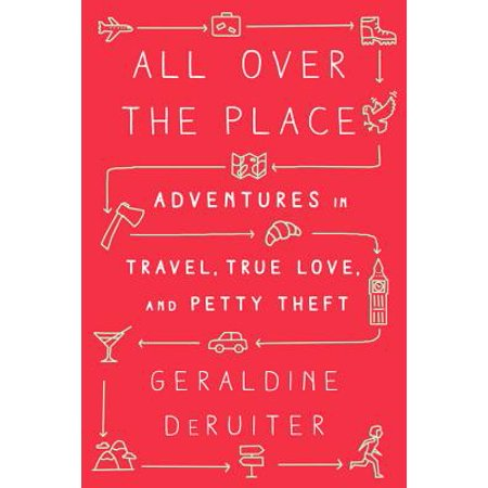 All over the place : adventures in travel, true love, and petty theft: