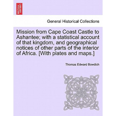 Mission from Cape Coast Castle to Ashantee; With a Statistical Account of That Kingdom, and Geographical Notices of Other Parts of the Interior of Africa. [With Plates and Maps.]
