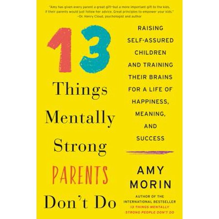 13 Things Mentally Strong Parents Don't Do : Raising Self-Assured Children and Training Their Brains for a Life of Happiness, Meaning, and (3 Parts Of The Brain And Their Functions)