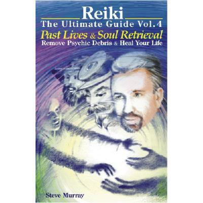 Reiki the Ultimate Guide, Volume 4 : Past Lives and Soul Retrieval, Remove Psychic Debris and Heal Your Life