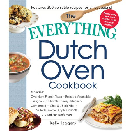 The Everything Dutch Oven Cookbook : Includes Overnight French Toast, Roasted Vegetable Lasagna, Chili with Cheesy Jalapeno Corn Bread, Char Siu Pork Ribs, Salted Caramel Apple Crumble...and Hundreds - Caramel Apple Ideas