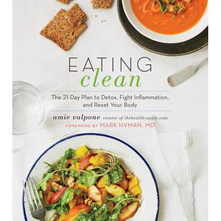 Eating Clean : The 21-Day Plan to Detox, Fight Inflammation, and Reset Your