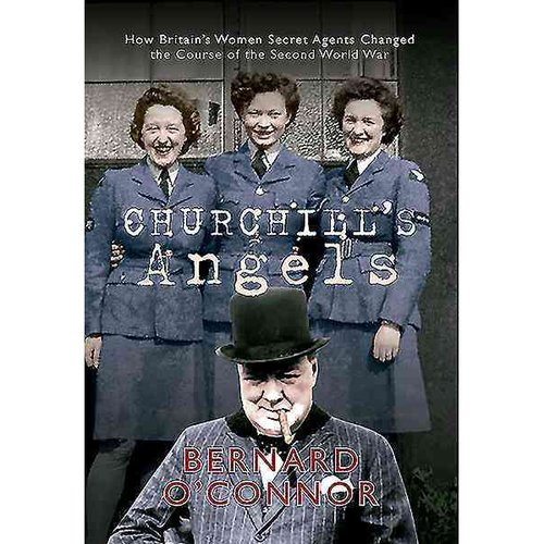 Churchill's Angels: How Britain's Women Secret Agents Changed the Course of the Second World War