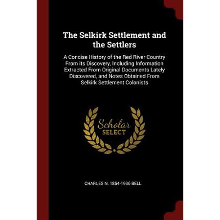 The Selkirk Settlement and the Settlers : A Concise History of the Red River Country from Its Discovery, Including Information Extracted from Original Documents Lately Discovered, and Notes Obtained from Selkirk Settlement (Directions To Red River Gorge From Cincinnati)