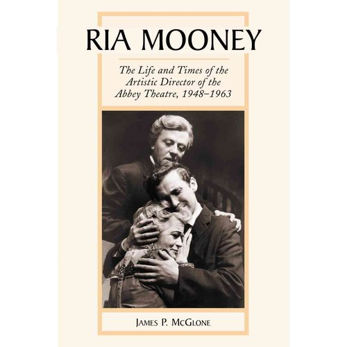 Ria Mooney: The Life and Times of the Artistic Director of the Abbey Theatre, 1948-1963