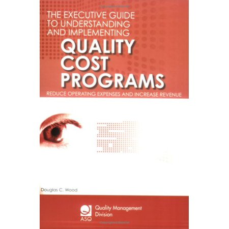 The Executive Guide to Understanding and Implementing Quality Cost Programs: Reduce Operating Expenses and Increase Revenue (Asq Quality Management Division Economics of Quality (Cost Of Goods Sold Revenue Or Expense)
