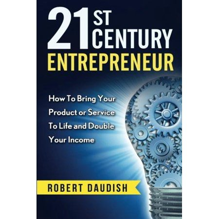 21St Century Entrepreneur  How To Bring Your Product Or Service To Life And Double Your Income
