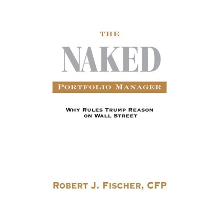 The Naked Portfolio Manager: Why Rules Trump Reason On Wall Street - eBook