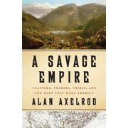 A Savage Empire : Trappers, Traders, Tribes, and the Wars That Made America