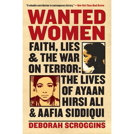 Wanted Women : Faith, Lies, and the War on Terror: The Lives of Ayaan Hirsi Ali and Aafia