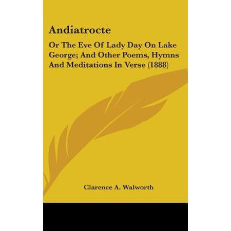 Andiatrocte : Or the Eve of Lady Day on Lake George; And Other Poems, Hymns and Meditations in Verse