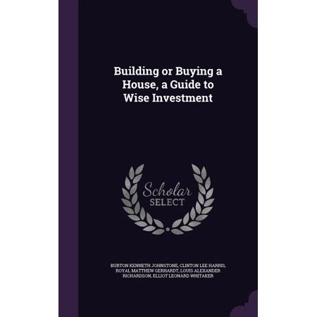 Building or Buying a House, a Guide to Wise Investment Building or Buying a House, a Guide to Wise Investment
