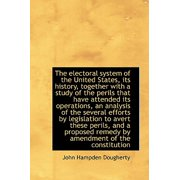 The Electoral System of the United States, Its History, Together with a Study of the Perils That Hav