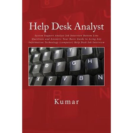 Help Desk Analyst  System Support Analyst Job Interview Bottom Line Questions And Answers  Your Basic Guide To Acing Any Information Tech