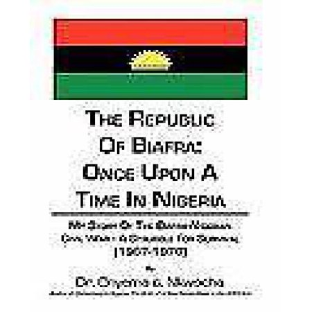 The Republic Of Biafra  Once Upon A Time In Nigeria  My Story Of The Biafra Nigerian Civil War  A Struggle For Survival 1967 1970