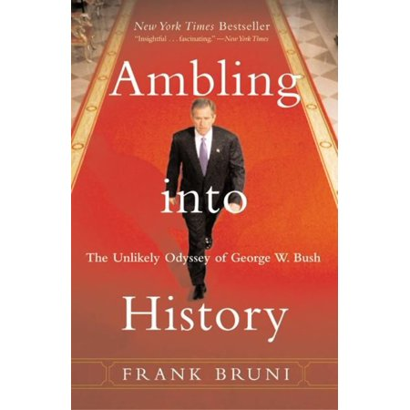 Ambling Into History  The Unlikely Odyssey Of George W  Bush