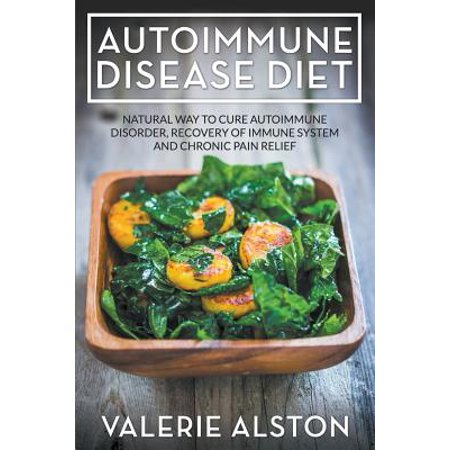 Autoimmune Disease Diet : Natural Way to Cure Autoimmune Disorder, Recovery of Immune System and Chronic Pain