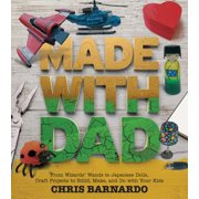 Made with Dad : Incredible, Challenging, and Fun Craft Projects