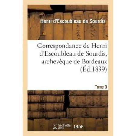 Correspondance De Henri D  039 Escoubleau De Sourdis  Archeveque De Bordeaux  Tome 3  Histoire   French