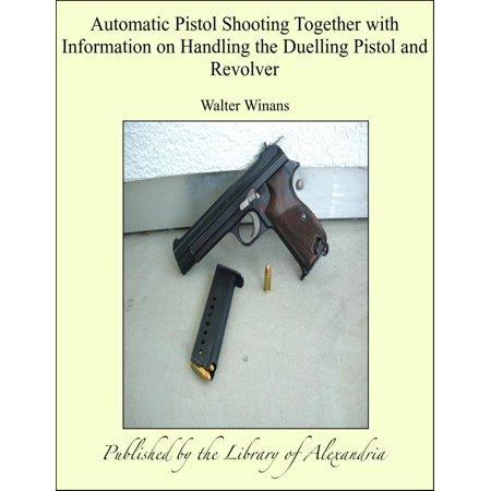 Automatic Pistol Shooting Together with Information on Handling the Duelling Pistol and Revolver - eBook thumbnail