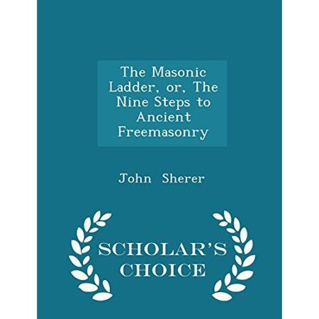The Masonic Ladder, Or, the Nine Steps to Ancient Freemasonry - Scholar's Choice Edition