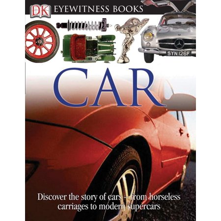 DK Eyewitness Books: Car : Discover the Story of Cars from the Earliest Horseless Carriages to the Modern S (Practical Carriage)