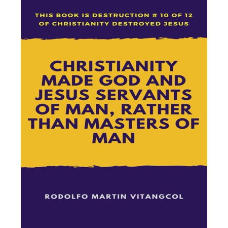 Christianity Made God and Jesus Servants of Man, Rather than Masters of Man - (Ye Servants Of God Your Master Proclaim)