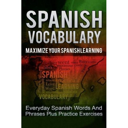 Spanish  Spanish Vocabulary   Maximize Your Spanish Learning   Everyday Spanish Words And Phrases Plus Practice Exercises  Now