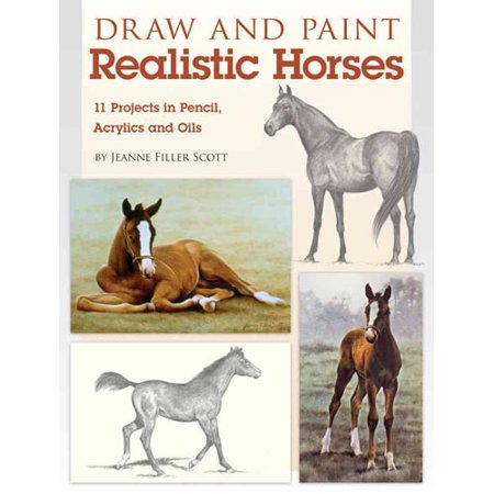 Draw and Paint Realistic Horses: Projects in Pencil, Acrylics and Oills by