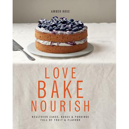 Ambre Rose (Love, Bake, Nourish : Healthier cakes and desserts full of fruit and flavor )