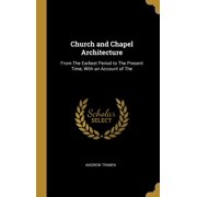 Church and Chapel Architecture : From the Earliest Period to the Present Time, with an Account of the