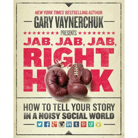 Jab, Jab, Jab, Right Hook : How to Tell Your Story in a Noisy Social
