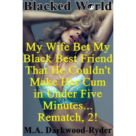 Blacked World: My Wife Bet My Black Best Friend That He Couldn't Make Her Cum in Under Five Minutes... Rematch, 2! -