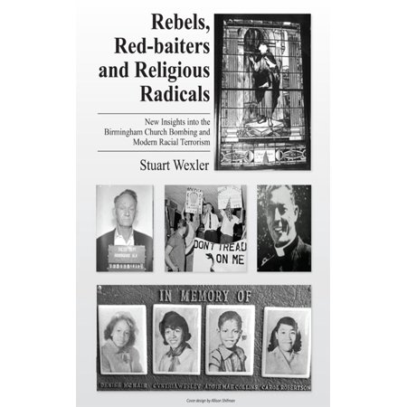 Rebels, Redbaiters and Religious Radicals: New Insights Into the Birmingham Church Bombing and Modern Racial Terrorism - (New Rising Star Baptist Church Birmingham Al)