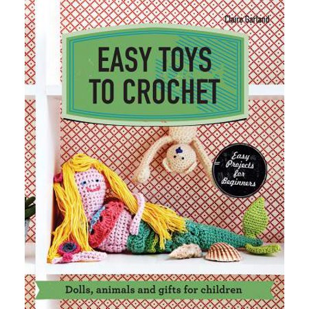 Easy Toys to Crochet : Dolls, Animals and Gifts for Children (Toy Crochet Pattern)
