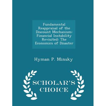 Fundamental Reappraisal Of The Discount Mechanism  Financial Instability Revisited  The Economics Of Disaster   Scholars Choice Edition