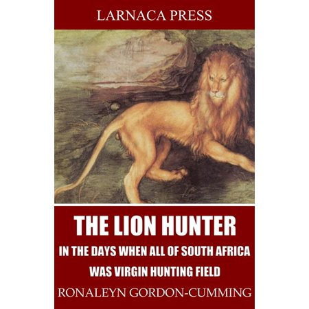 The Lion Hunter, in the Days when All of South Africa Was Virgin Hunting Field - eBook (African Hunting Videos)