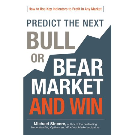 Predict the Next Bull or Bear Market and Win : How to Use Key Indicators to Profit in Any (Secrets For Profiting In Bull And Bear Markets)
