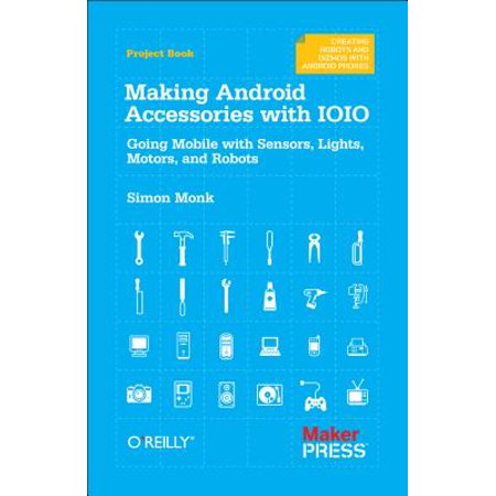 Making Android Accessories with Ioio : Going Mobile with Sensors, Lights,  Motors, and Robots