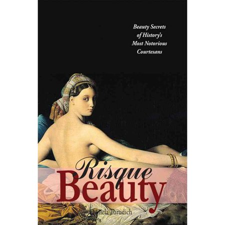 Risque Beauty: Beauty Secrets of History's Most Notorious Courtesans
