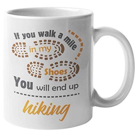 If You Walk A Mile In My Shoes, You Will End Up Hiking. Outdoorsy Lifestyle Coffee & Tea Gift Mug For A Nature Lover, A Trekker, Hikers, Travelers, Men And Women