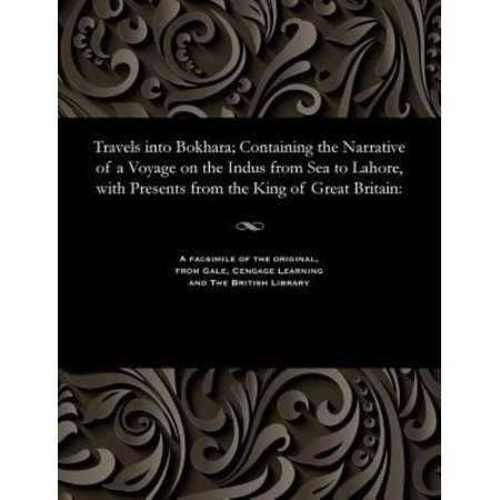 Travels Into Bokhara; Containing the Narrative of a Voyage on the Indus from Sea to Lahore, With Presents from the King of Great Britain