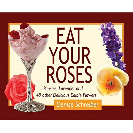 Eat Your Roses : ...Pansies, Lavender, and 49 Other Delicious Edible Flowers