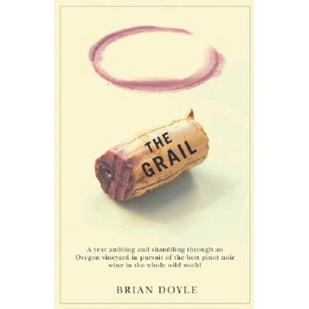 Grail, The : A year ambling & shambling through an Oregon vineyard in pursuit of the best pinot noir wine in the whole wild