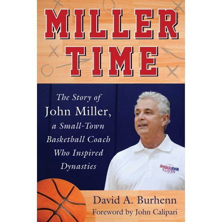 Miller Time : The Story of John Miller, a Small-Town Basketball Coach Who Inspired Dynasties