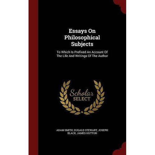 Essays on Philosophical Subjects : To Which Is Prefixed an Account of the Life and Writings of the Author