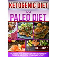 Ketogenic Diet And Paleo Diet: Collection 2: Discover And Also Learn About A Bunch Of Beginner Steps To Starting And Using The Ketogenic And Paleo Diet - eBook