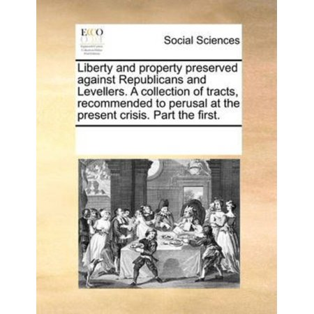 Liberty And Property Preserved Against Republicans And Levellers  A Collection Of Tracts  Recommended To Perusal At The Present Crisis  Part The First